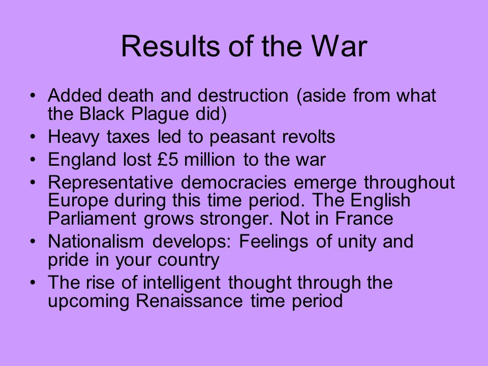 Results of the War Added death and destruction (aside from what the Black Plague did) Heavy taxes led to peasant revolts.