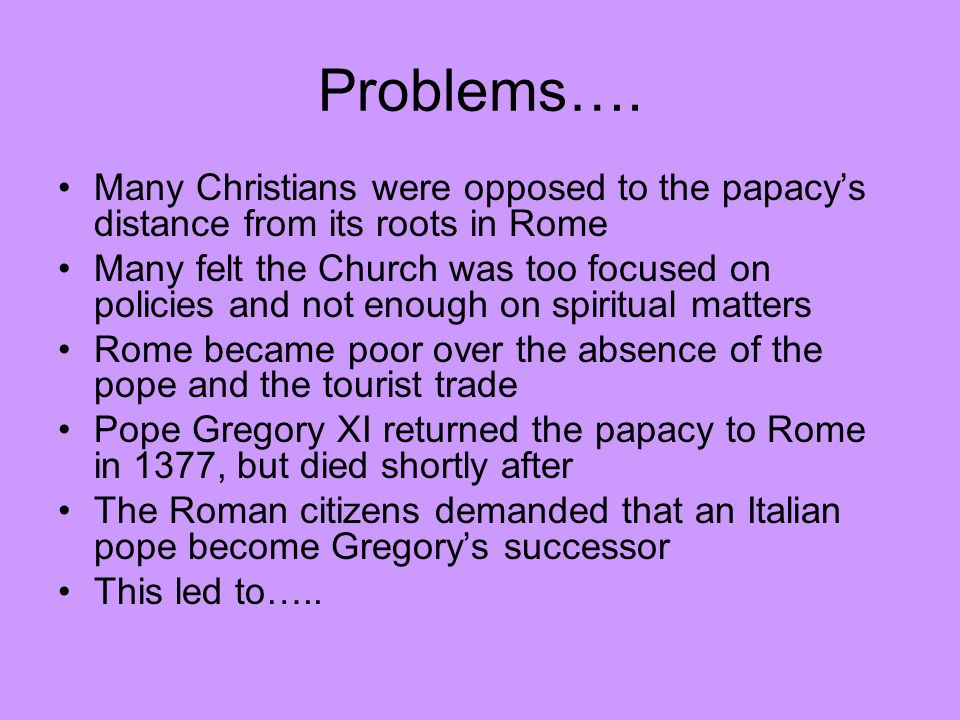 Problems…. Many Christians were opposed to the papacy's distance from its roots in Rome.