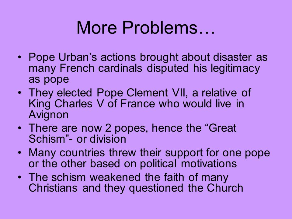 More Problems… Pope Urban's actions brought about disaster as many French cardinals disputed his legitimacy as pope.