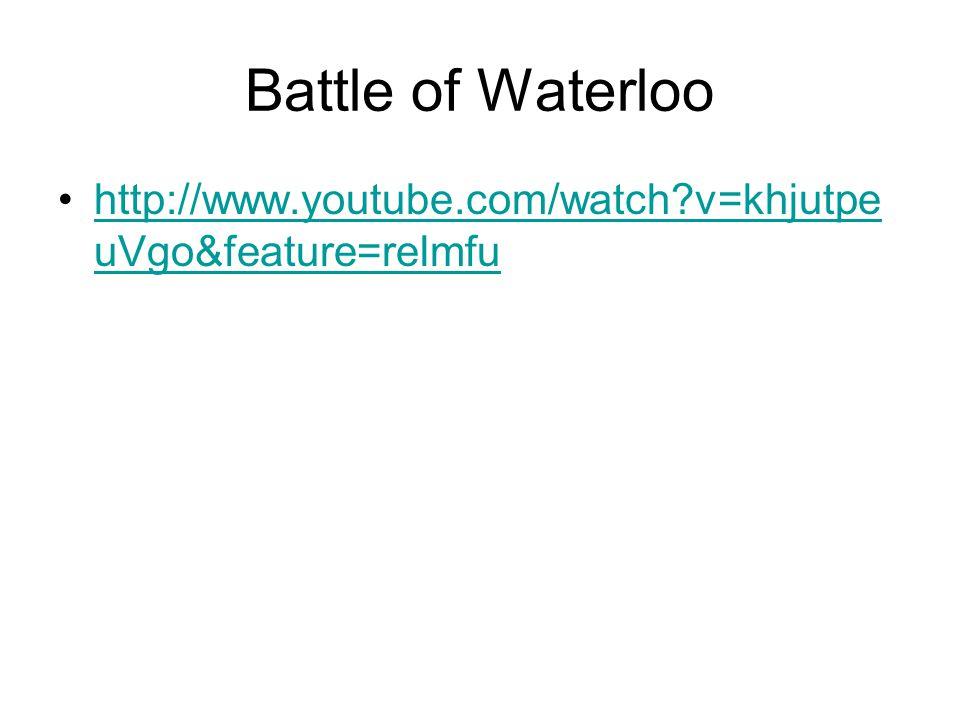 Battle of Waterloo http://www.youtube.com/watch v=khjutpeuVgo&feature=relmfu