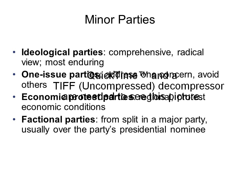Minor Parties Ideological parties: comprehensive, radical view; most enduring. One-issue parties: address one concern, avoid others.