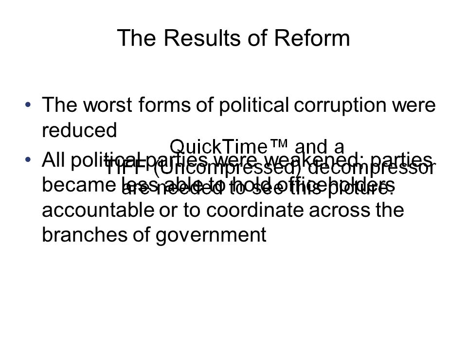 The Results of Reform The worst forms of political corruption were reduced.