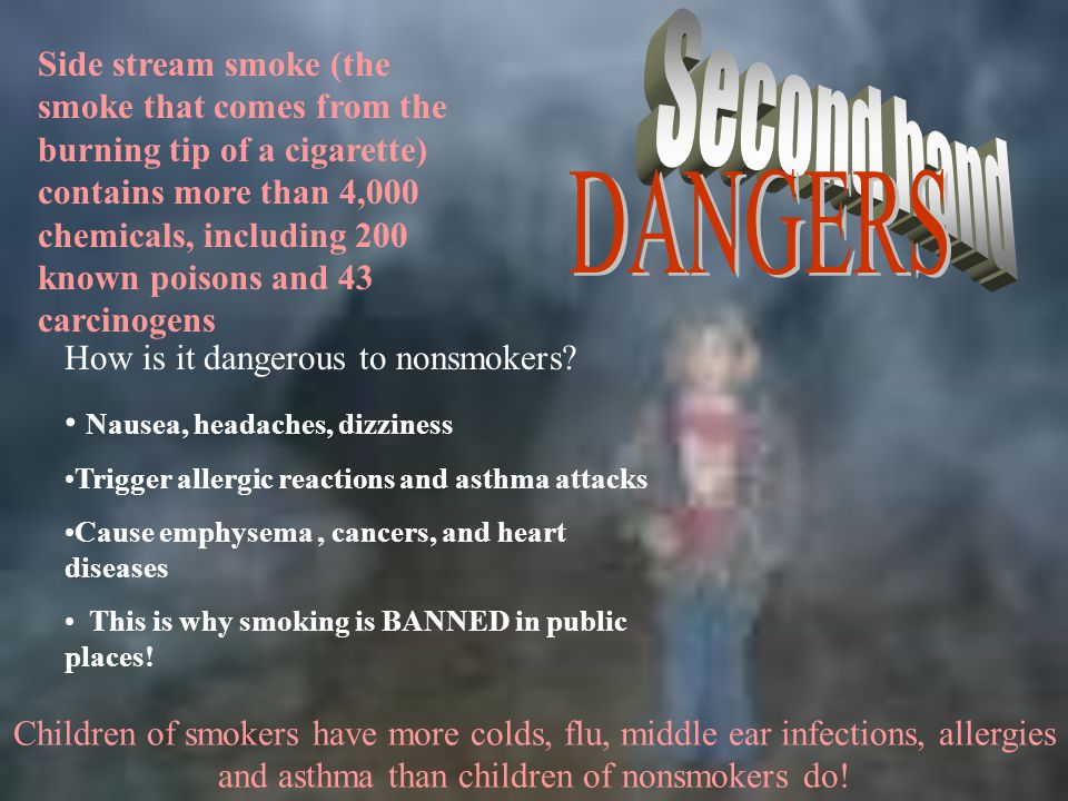 Side stream smoke (the smoke that comes from the burning tip of a cigarette) contains more than 4,000 chemicals, including 200 known poisons and 43 carcinogens
