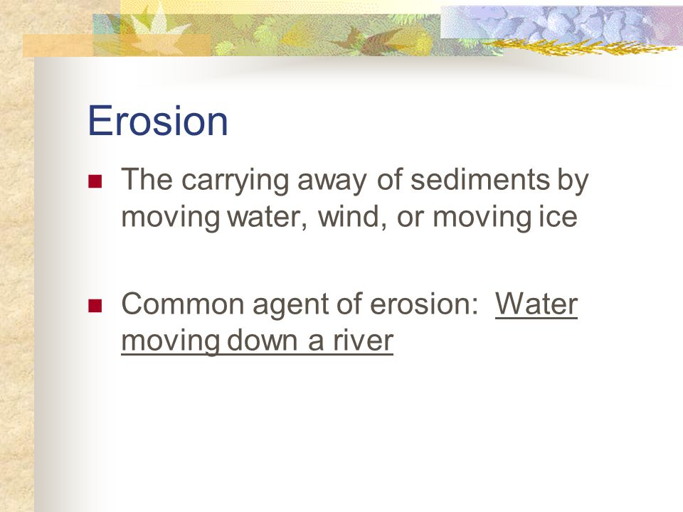 Erosion The carrying away of sediments by moving water, wind, or moving ice.
