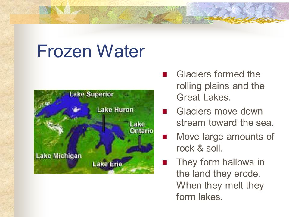 Frozen Water Glaciers formed the rolling plains and the Great Lakes.