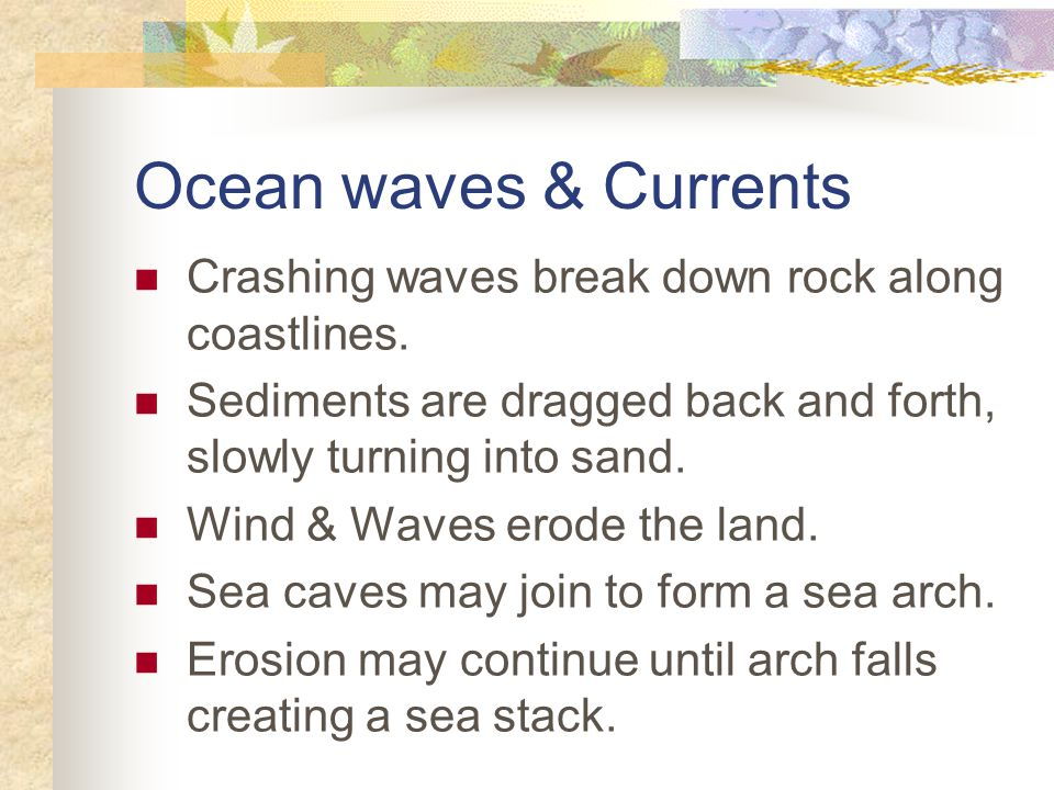 Ocean waves & Currents Crashing waves break down rock along coastlines. Sediments are dragged back and forth, slowly turning into sand.
