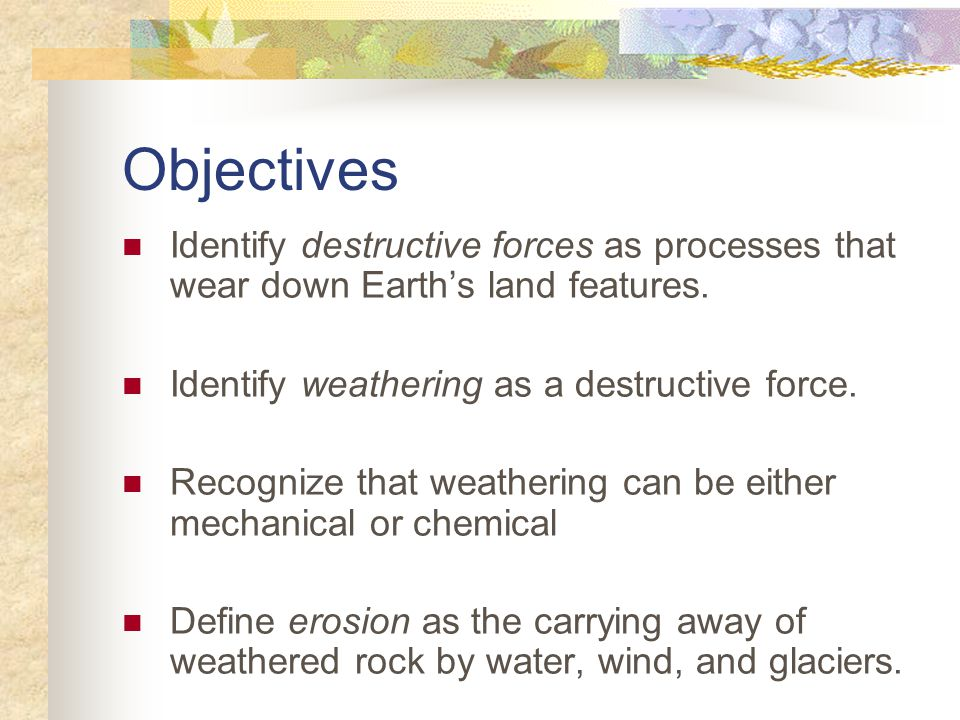 Objectives Identify destructive forces as processes that wear down Earth's land features. Identify weathering as a destructive force.
