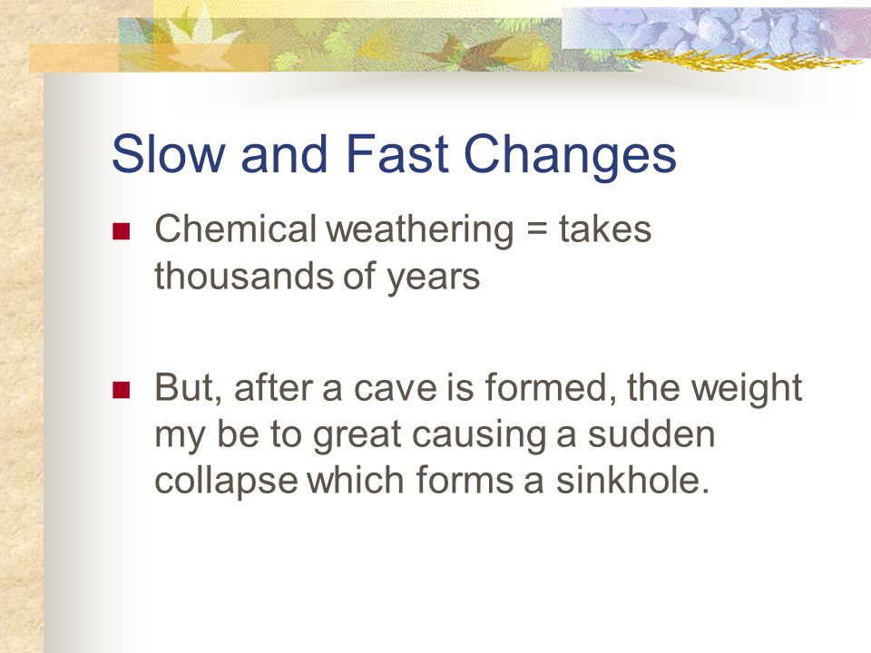 Slow and Fast Changes Chemical weathering = takes thousands of years