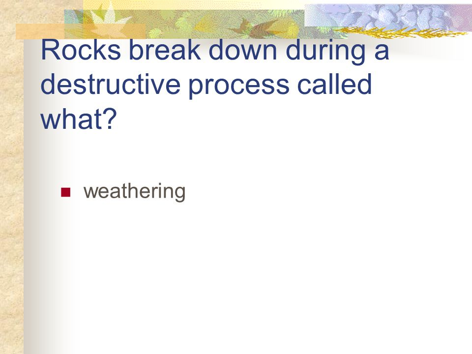 Rocks break down during a destructive process called what