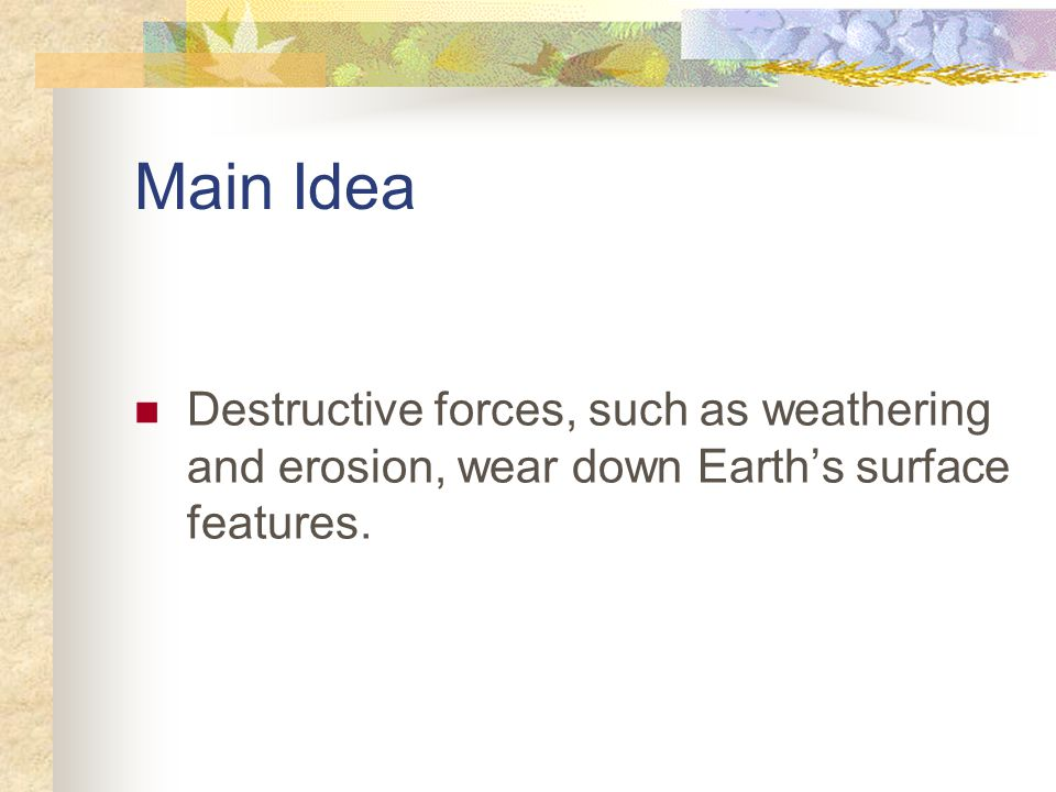 Main Idea Destructive forces, such as weathering and erosion, wear down Earth's surface features.
