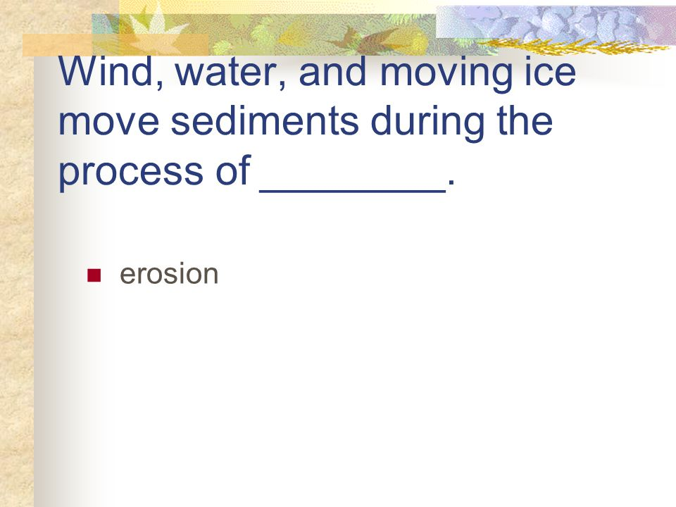 Wind, water, and moving ice move sediments during the process of ________.