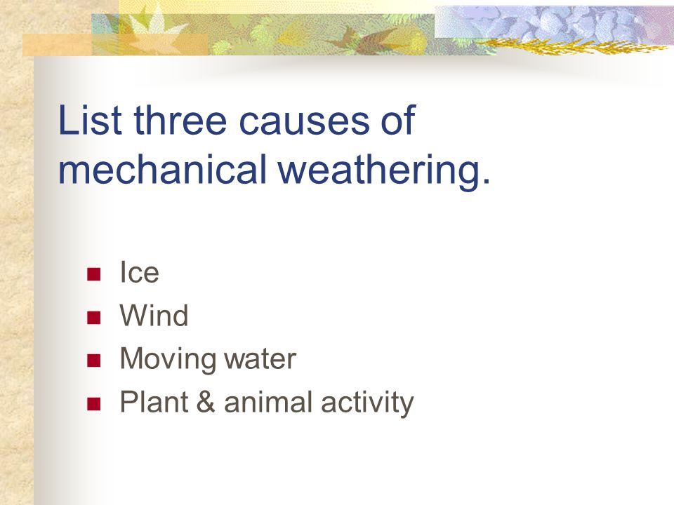 List three causes of mechanical weathering.