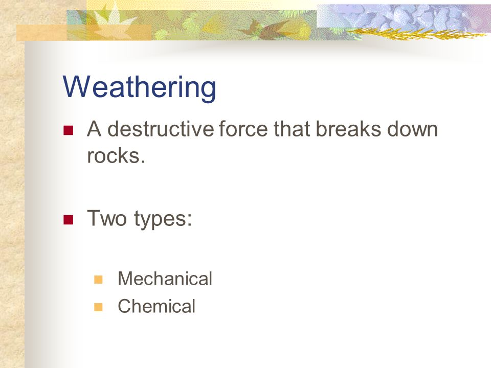 Weathering A destructive force that breaks down rocks. Two types: