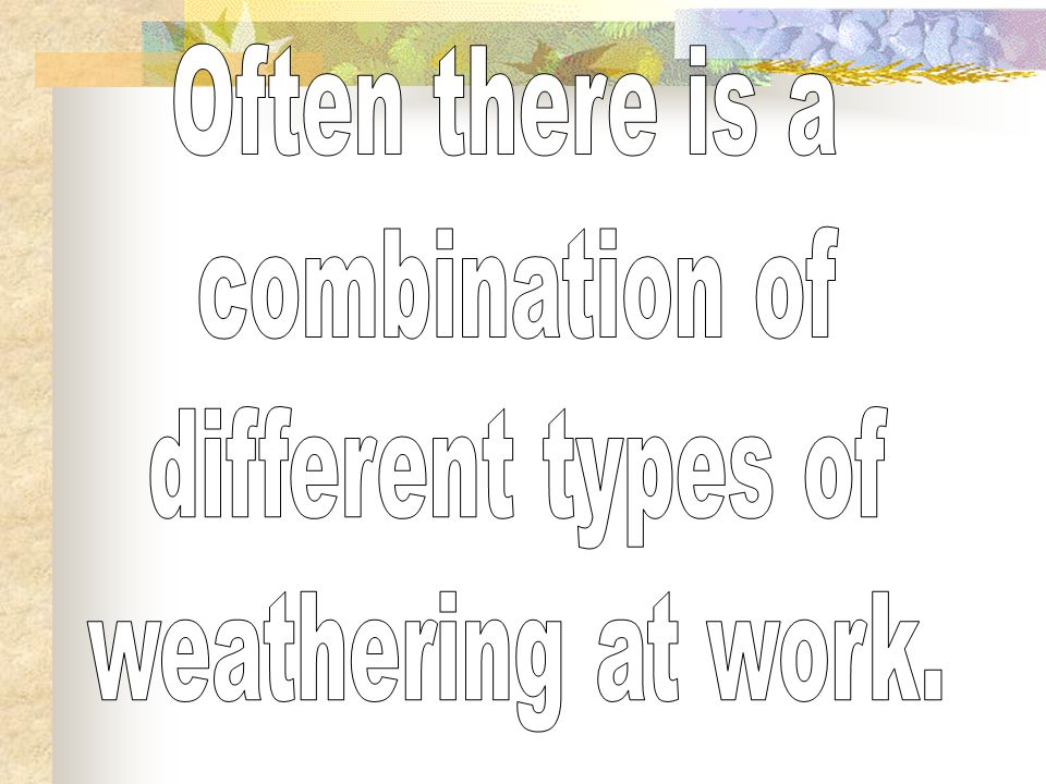 Often there is a combination of different types of weathering at work.