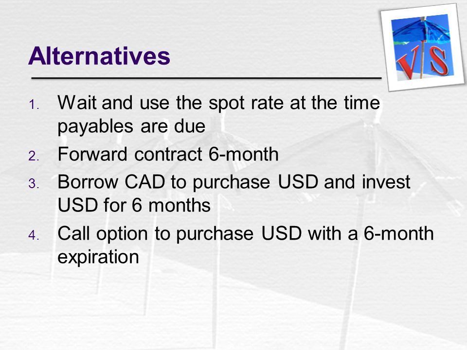 Alternatives Wait and use the spot rate at the time payables are due