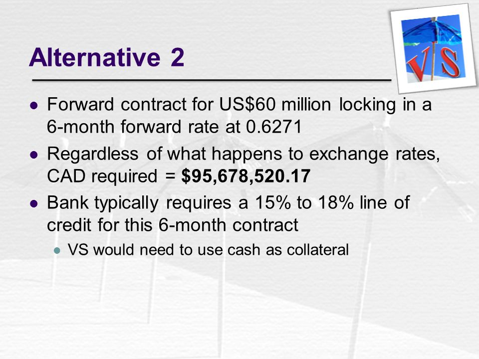 Alternative 2 Forward contract for US$60 million locking in a 6-month forward rate at 0.6271.