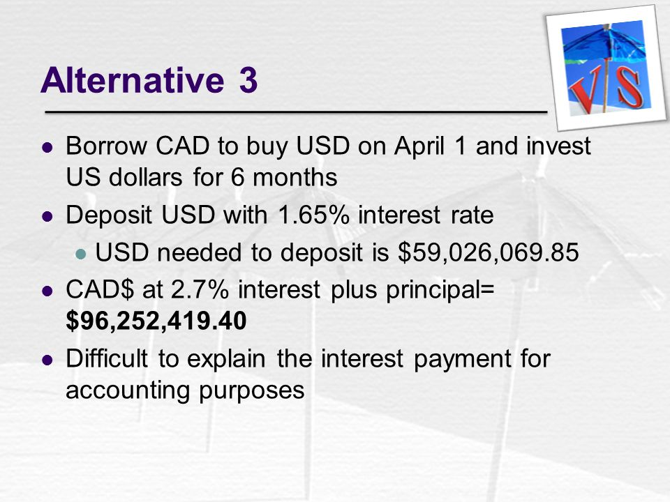 Alternative 3 Borrow CAD to buy USD on April 1 and invest US dollars for 6 months. Deposit USD with 1.65% interest rate.