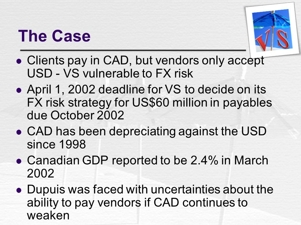 The Case Clients pay in CAD, but vendors only accept USD - VS vulnerable to FX risk.