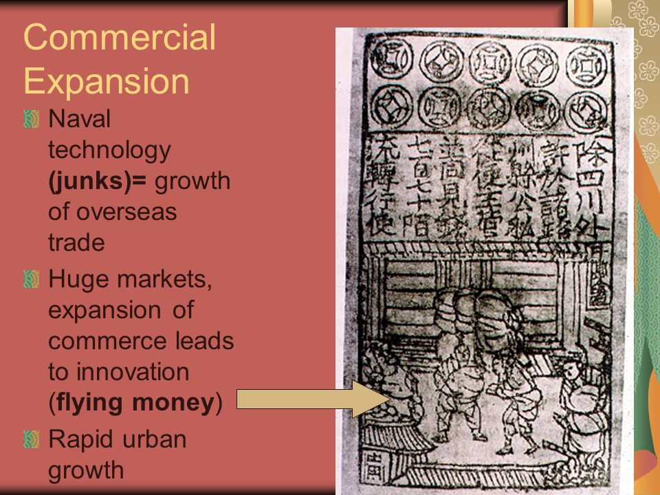 Commercial Expansion Naval technology (junks)= growth of overseas trade. Huge markets, expansion of commerce leads to innovation (flying money)