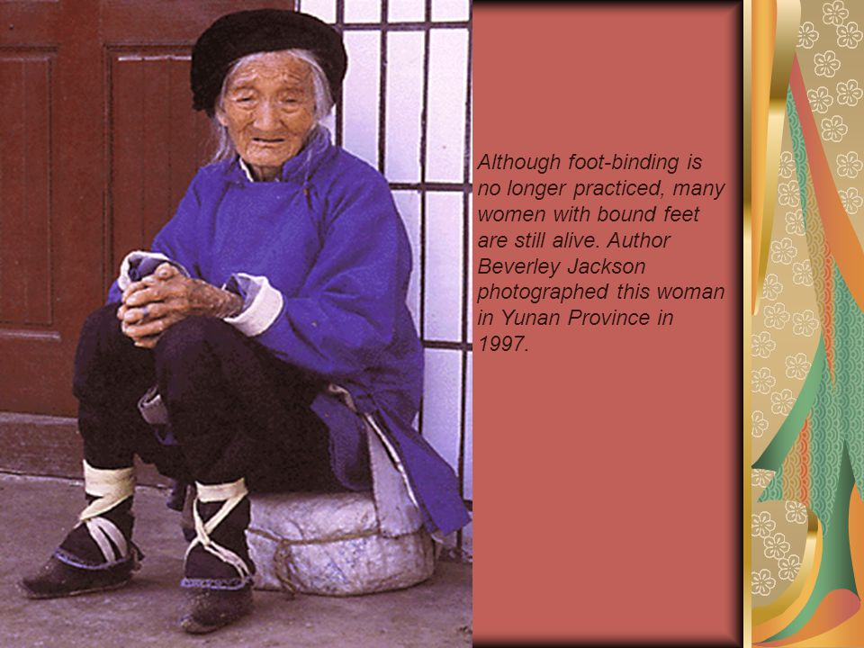 Although foot-binding is no longer practiced, many women with bound feet are still alive.