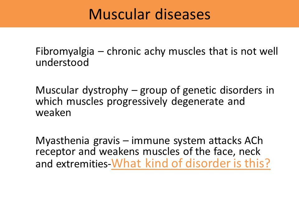 Muscular diseases Fibromyalgia – chronic achy muscles that is not well understood.