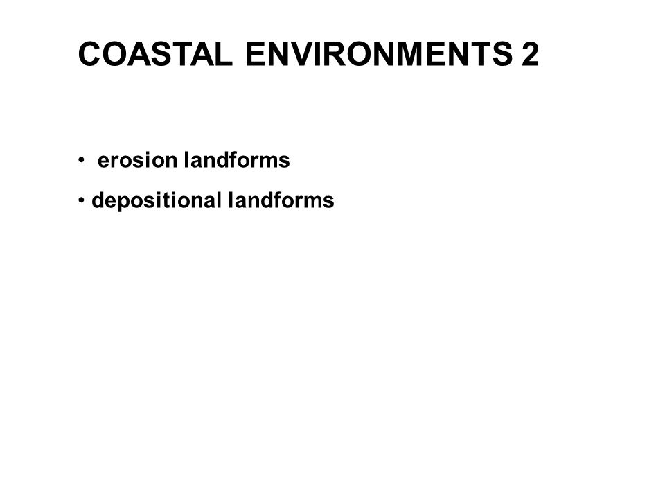 COASTAL ENVIRONMENTS 2 erosion landforms depositional landforms