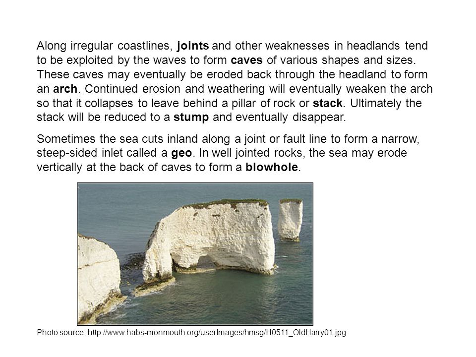 Along irregular coastlines, joints and other weaknesses in headlands tend to be exploited by the waves to form caves of various shapes and sizes. These caves may eventually be eroded back through the headland to form an arch. Continued erosion and weathering will eventually weaken the arch so that it collapses to leave behind a pillar of rock or stack. Ultimately the stack will be reduced to a stump and eventually disappear.
