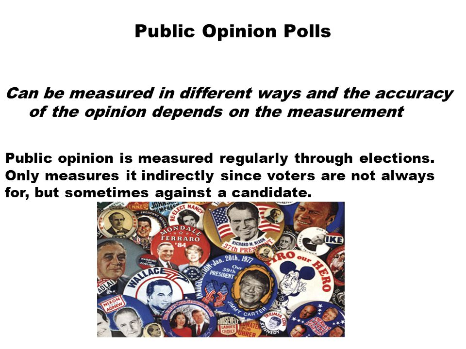 Public Opinion Polls Can be measured in different ways and the accuracy of the opinion depends on the measurement.