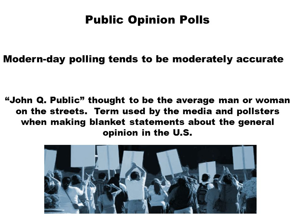 Public Opinion Polls Modern-day polling tends to be moderately accurate. John Q. Public thought to be the average man or woman.