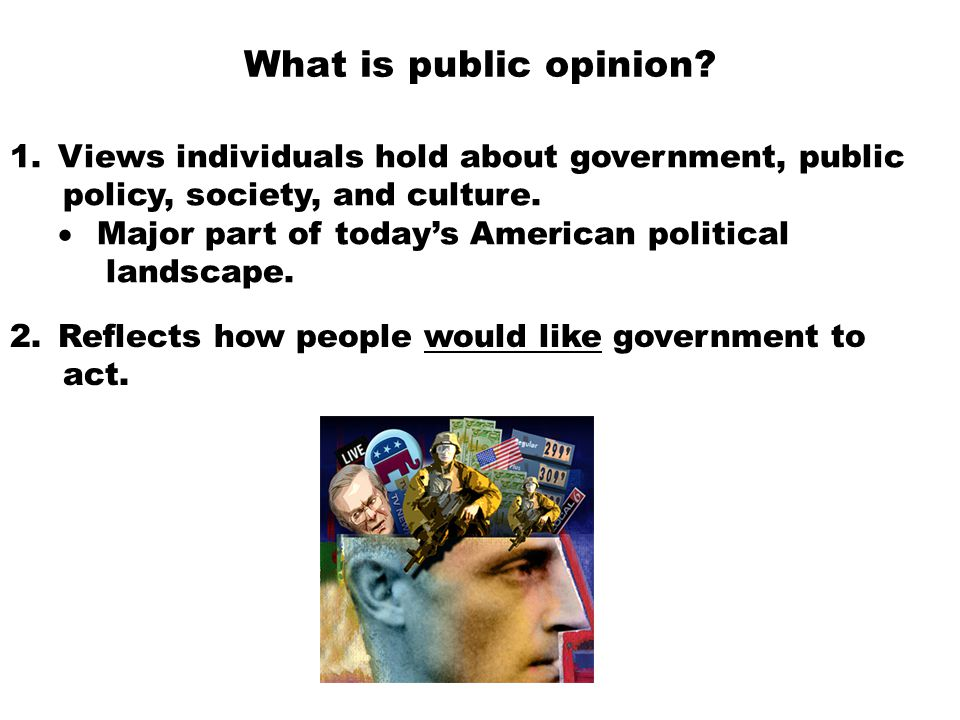 What is public opinion Views individuals hold about government, public. policy, society, and culture.