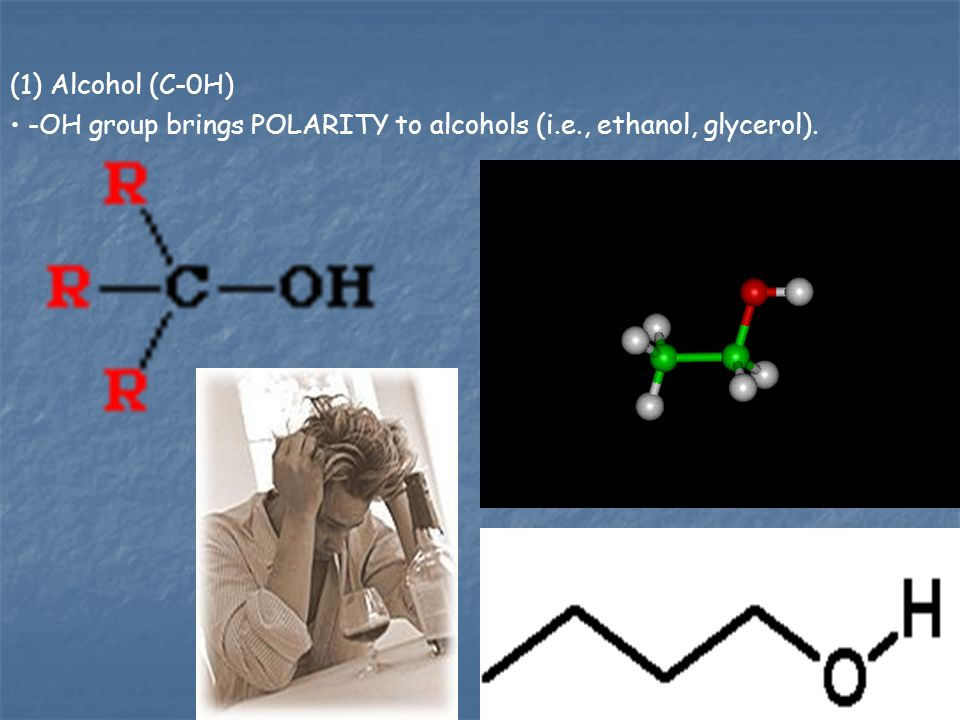 (1) Alcohol (C-0H) -OH group brings POLARITY to alcohols (i.e., ethanol, glycerol).