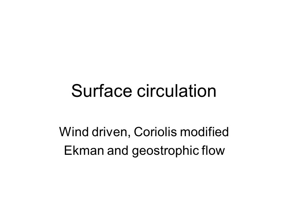 Wind driven, Coriolis modified Ekman and geostrophic flow