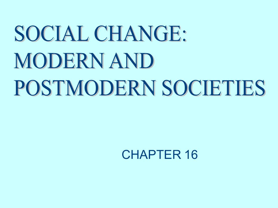 SOCIAL CHANGE: MODERN AND POSTMODERN SOCIETIES CHAPTER 16