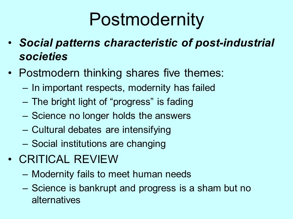 Postmodernity Social patterns characteristic of post-industrial societies. Postmodern thinking shares five themes:
