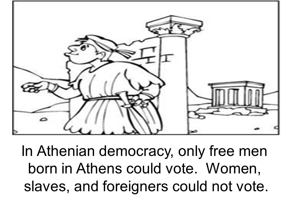 In Athenian democracy, only free men born in Athens could vote. Women,