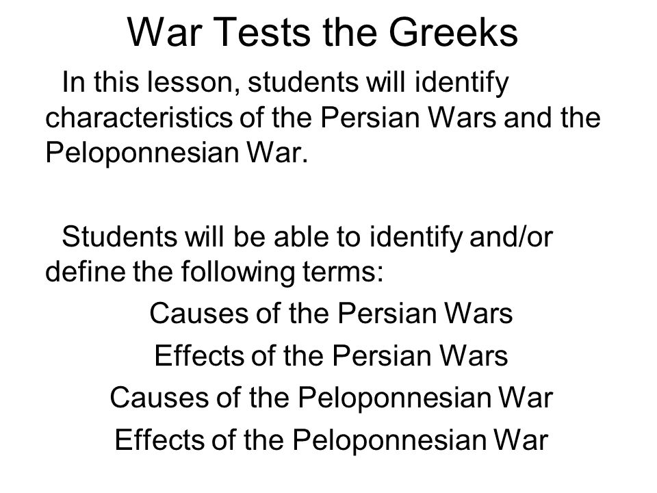 War Tests the Greeks In this lesson, students will identify characteristics of the Persian Wars and the Peloponnesian War.