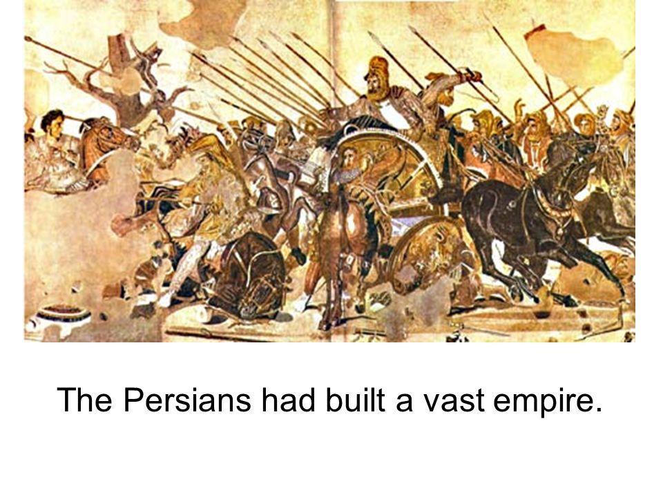 The Persians had built a vast empire.