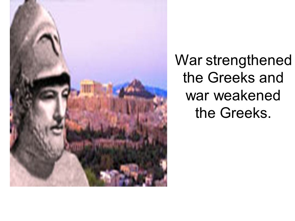War strengthened the Greeks and war weakened the Greeks.