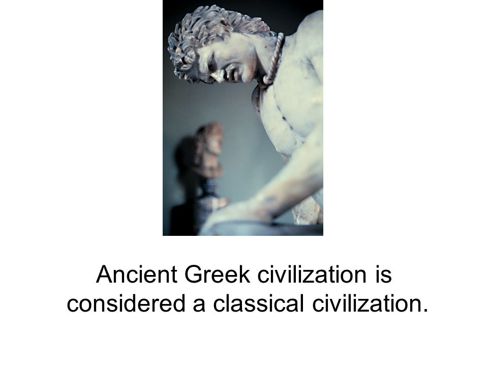 Ancient Greek civilization is considered a classical civilization.