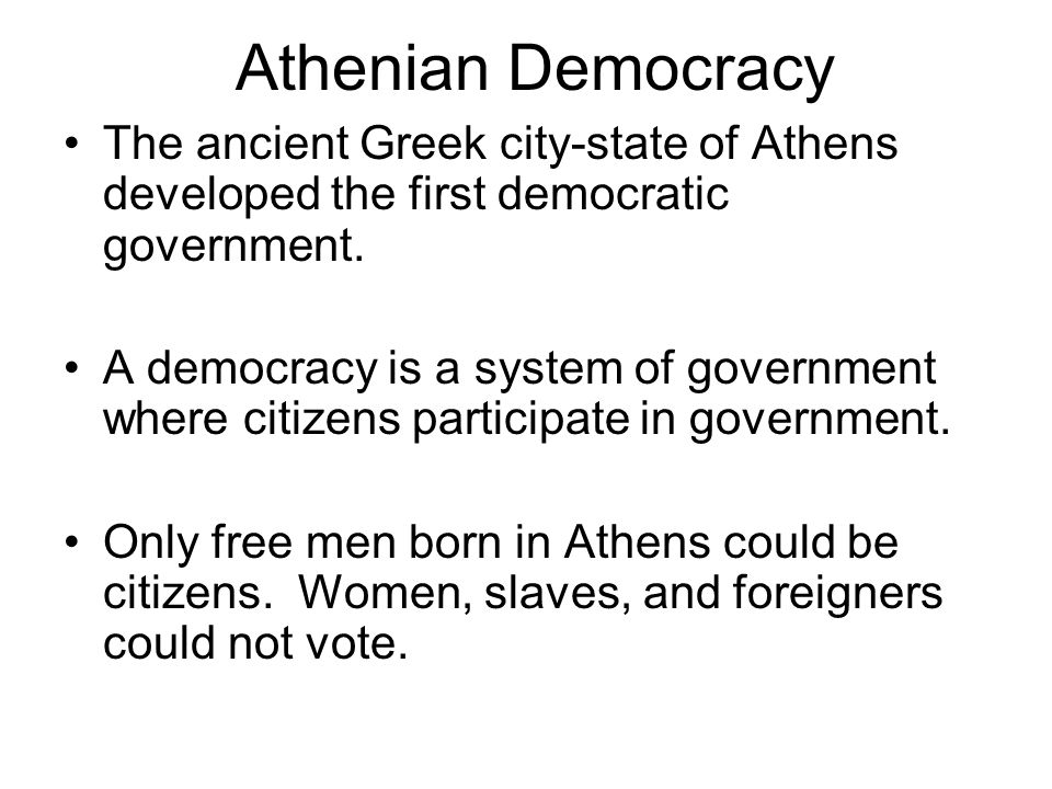 Athenian Democracy The ancient Greek city-state of Athens developed the first democratic government.