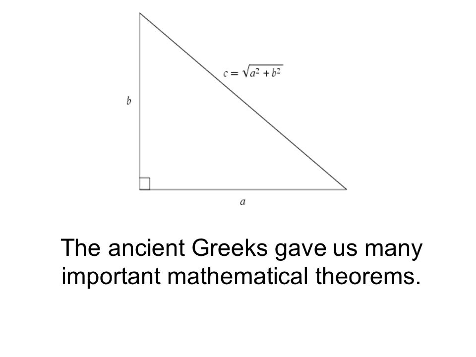 The ancient Greeks gave us many important mathematical theorems.