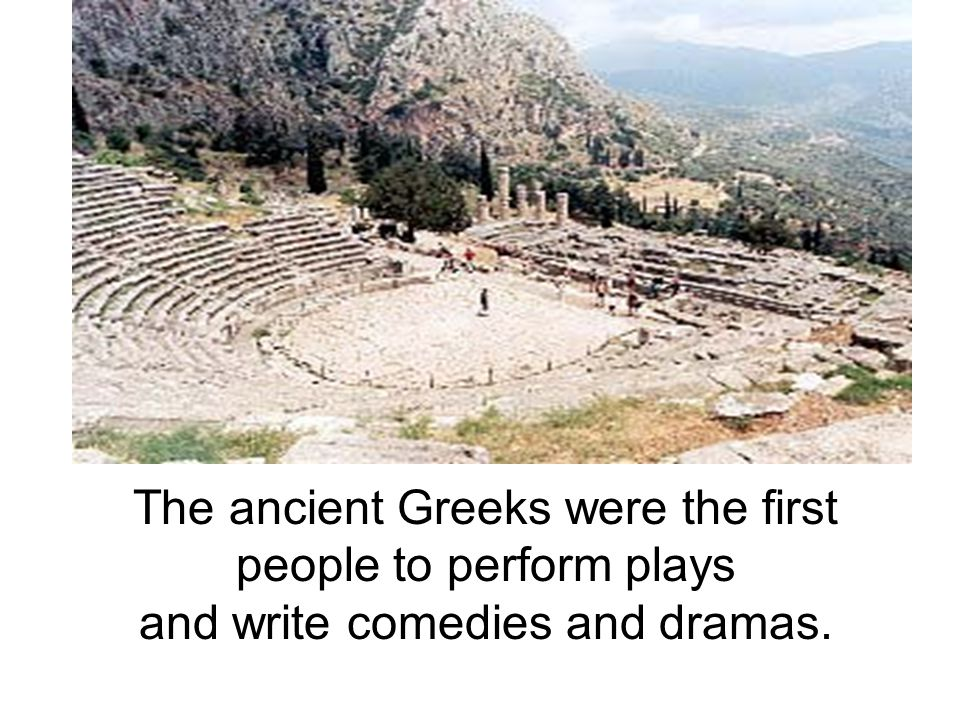 The ancient Greeks were the first people to perform plays