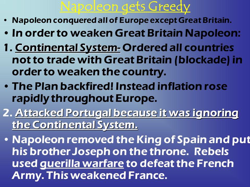 Napoleon gets Greedy In order to weaken Great Britain Napoleon: