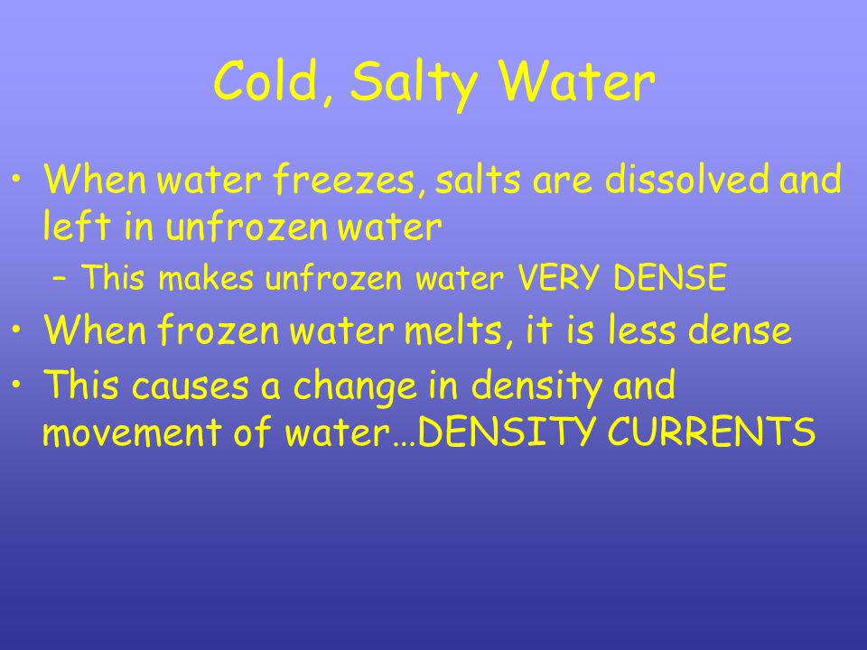 Cold, Salty Water When water freezes, salts are dissolved and left in unfrozen water. This makes unfrozen water VERY DENSE.