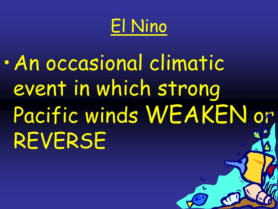 El Nino An occasional climatic event in which strong Pacific winds WEAKEN or REVERSE