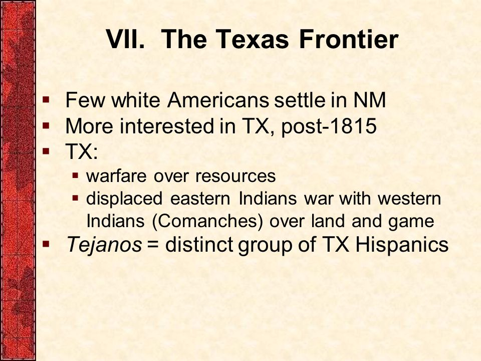 VII. The Texas Frontier Few white Americans settle in NM