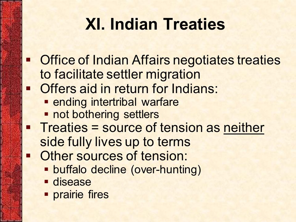 XI. Indian Treaties Office of Indian Affairs negotiates treaties to facilitate settler migration. Offers aid in return for Indians: