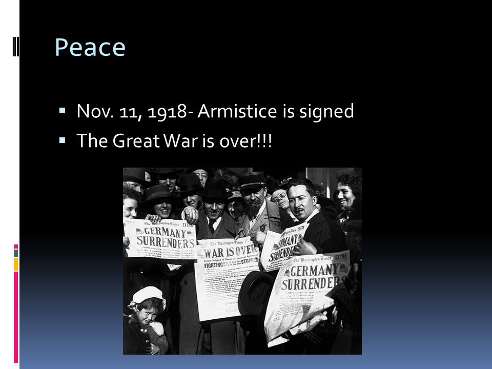 Peace Nov. 11, 1918- Armistice is signed The Great War is over!!!