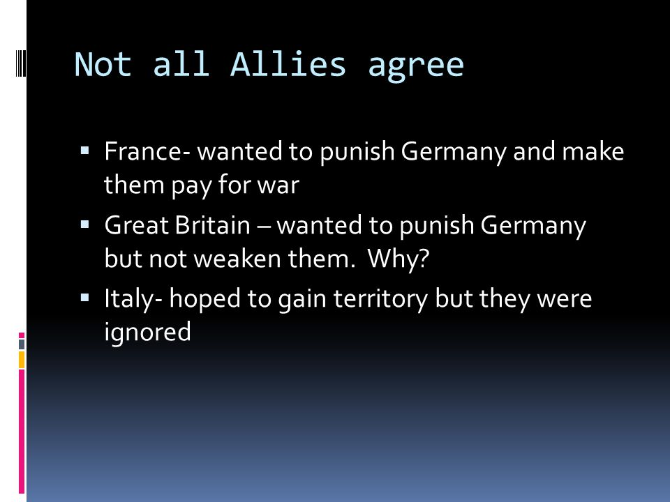 Not all Allies agree France- wanted to punish Germany and make them pay for war.
