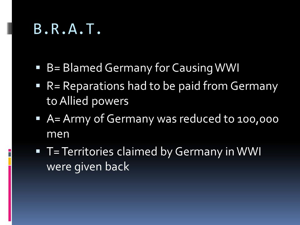 B.R.A.T. B= Blamed Germany for Causing WWI